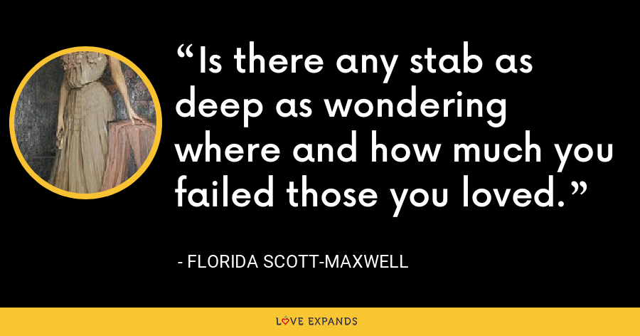 Is there any stab as deep as wondering where and how much you failed those you loved. - Florida Scott-Maxwell