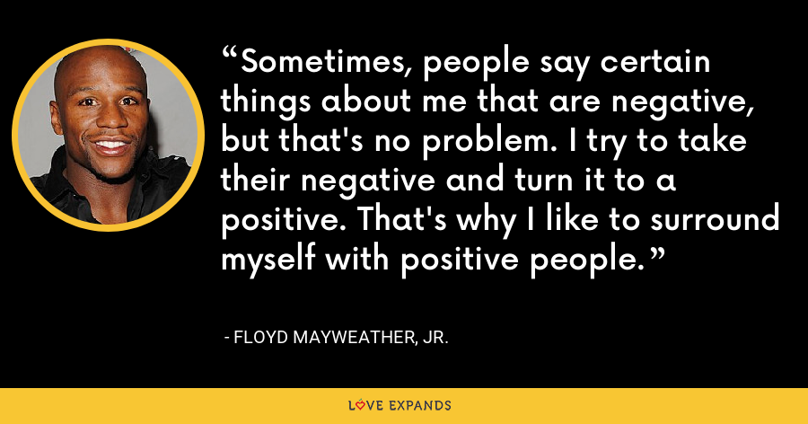 Sometimes, people say certain things about me that are negative, but that's no problem. I try to take their negative and turn it to a positive. That's why I like to surround myself with positive people. - Floyd Mayweather, Jr.