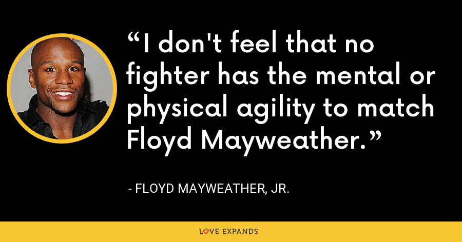 I don't feel that no fighter has the mental or physical agility to match Floyd Mayweather. - Floyd Mayweather, Jr.
