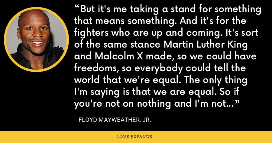 But it's me taking a stand for something that means something. And it's for the fighters who are up and coming. It's sort of the same stance Martin Luther King and Malcolm X made, so we could have freedoms, so everybody could tell the world that we're equal. The only thing I'm saying is that we are equal. So if you're not on nothing and I'm not on nothing, then let's go take the test. That's all I'm saying. - Floyd Mayweather, Jr.