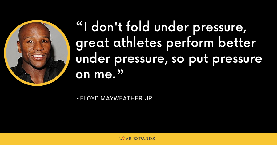 I don't fold under pressure, great athletes perform better under pressure, so put pressure on me. - Floyd Mayweather, Jr.
