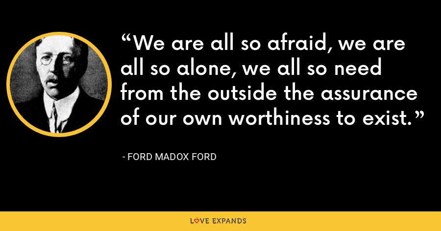 We are all so afraid, we are all so alone, we all so need from the outside the assurance of our own worthiness to exist. - Ford Madox Ford