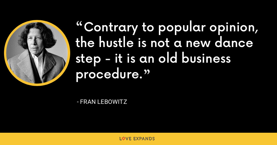 Contrary to popular opinion, the hustle is not a new dance step - it is an old business procedure. - Fran Lebowitz