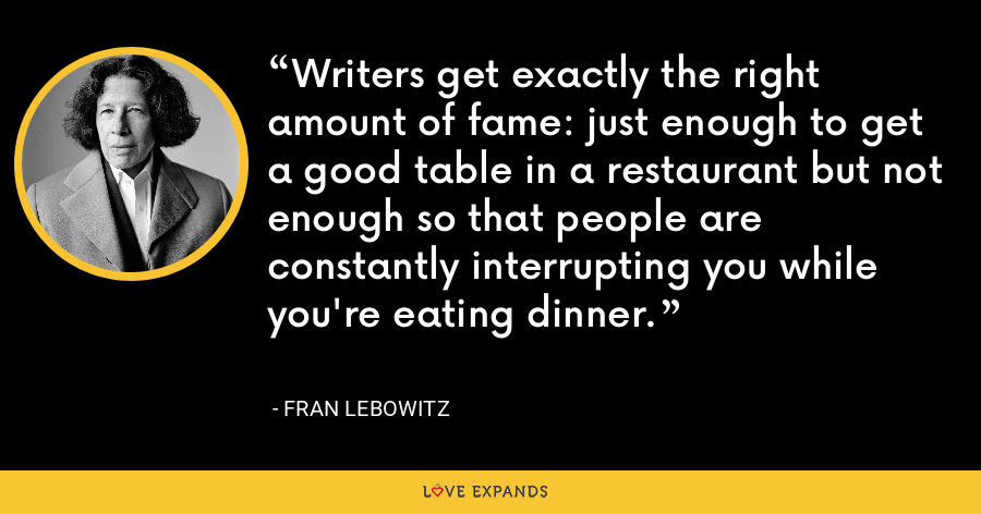 Writers get exactly the right amount of fame: just enough to get a good table in a restaurant but not enough so that people are constantly interrupting you while you're eating dinner. - Fran Lebowitz