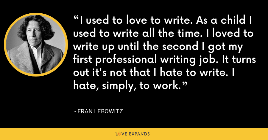 I used to love to write. As a child I used to write all the time. I loved to write up until the second I got my first professional writing job. It turns out it's not that I hate to write. I hate, simply, to work. - Fran Lebowitz