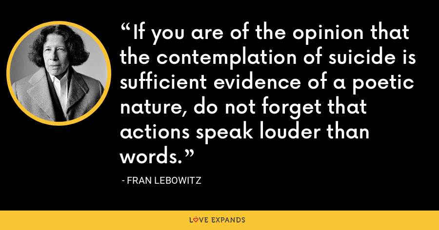 If you are of the opinion that the contemplation of suicide is sufficient evidence of a poetic nature, do not forget that actions speak louder than words. - Fran Lebowitz