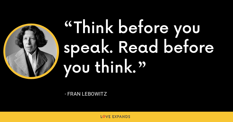 Think before you speak. Read before you think. - Fran Lebowitz