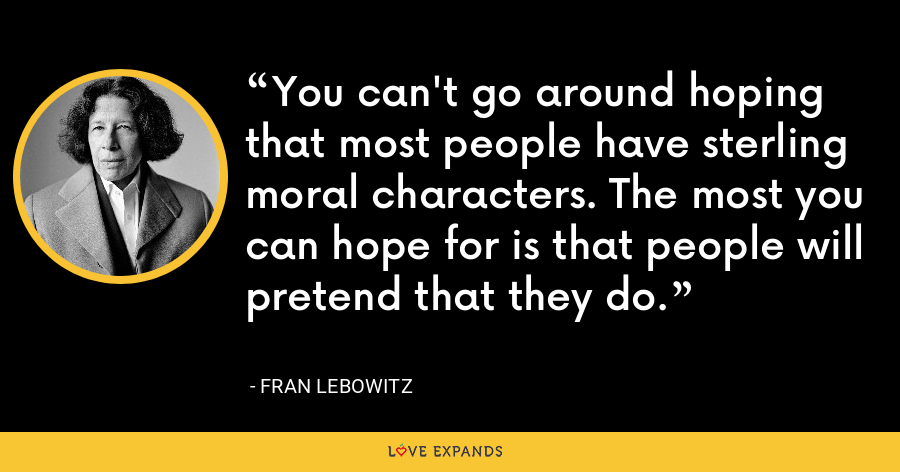You can't go around hoping that most people have sterling moral characters. The most you can hope for is that people will pretend that they do. - Fran Lebowitz