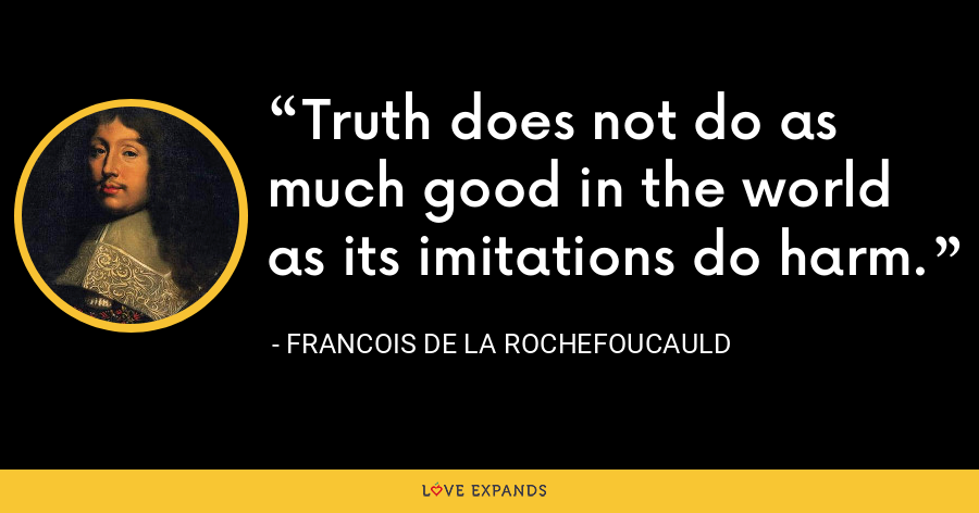 Truth does not do as much good in the world as its imitations do harm. - François de La Rochefoucauld