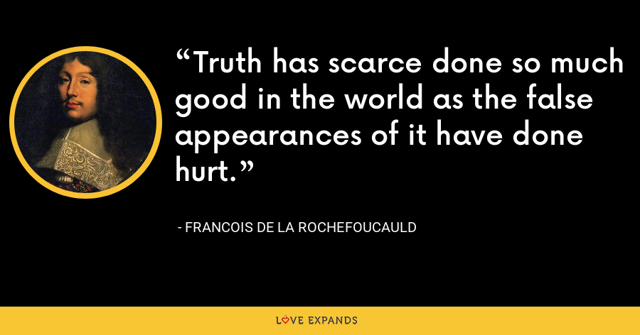 Truth has scarce done so much good in the world as the false appearances of it have done hurt. - François de La Rochefoucauld