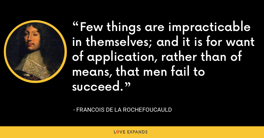 Few things are impracticable in themselves; and it is for want of application, rather than of means, that men fail to succeed. - François de La Rochefoucauld