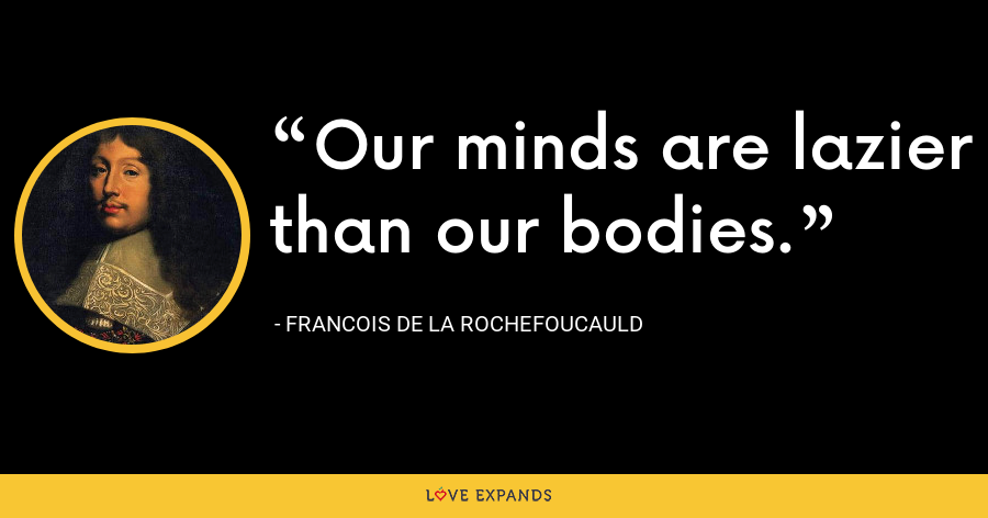 Our minds are lazier than our bodies. - François de La Rochefoucauld