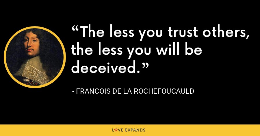 The less you trust others, the less you will be deceived. - François de La Rochefoucauld
