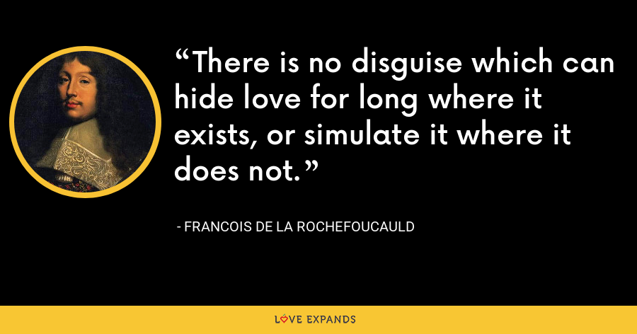 There is no disguise which can hide love for long where it exists, or simulate it where it does not. - François de La Rochefoucauld