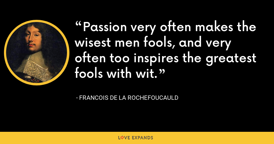 Passion very often makes the wisest men fools, and very often too inspires the greatest fools with wit. - François de La Rochefoucauld