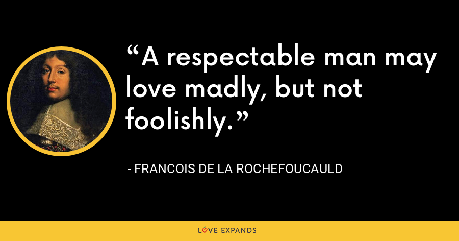 A respectable man may love madly, but not foolishly. - François de La Rochefoucauld