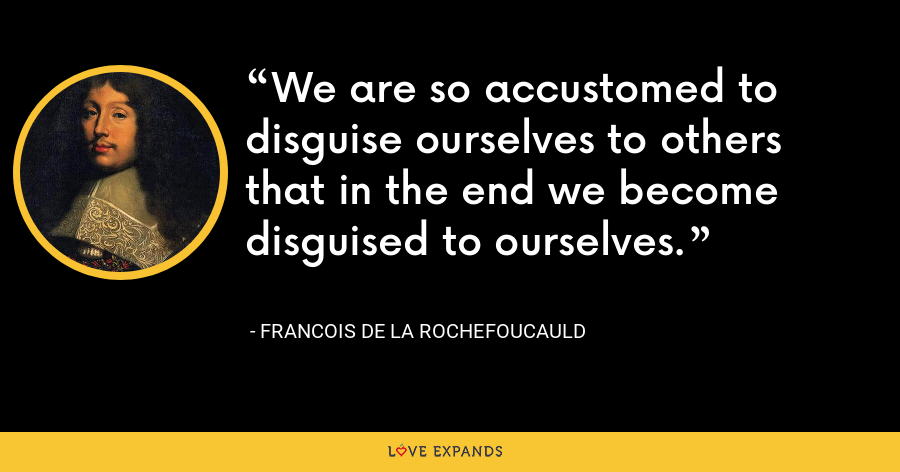 We are so accustomed to disguise ourselves to others that in the end we become disguised to ourselves. - François de La Rochefoucauld