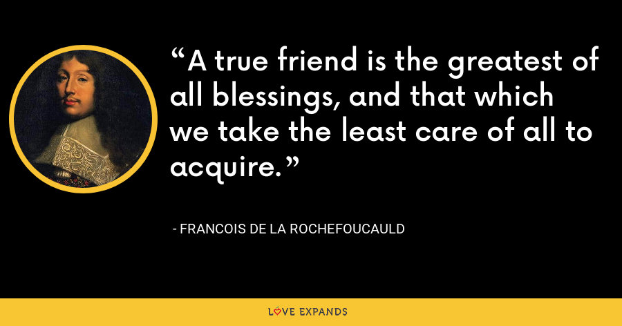 A true friend is the greatest of all blessings, and that which we take the least care of all to acquire. - François de La Rochefoucauld