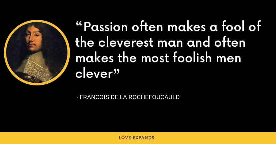 Passion often makes a fool of the cleverest man and often makes the most foolish men clever - François de La Rochefoucauld