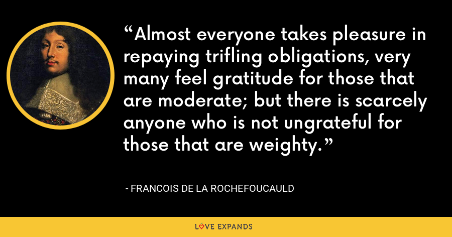 Almost everyone takes pleasure in repaying trifling obligations, very many feel gratitude for those that are moderate; but there is scarcely anyone who is not ungrateful for those that are weighty. - François de La Rochefoucauld