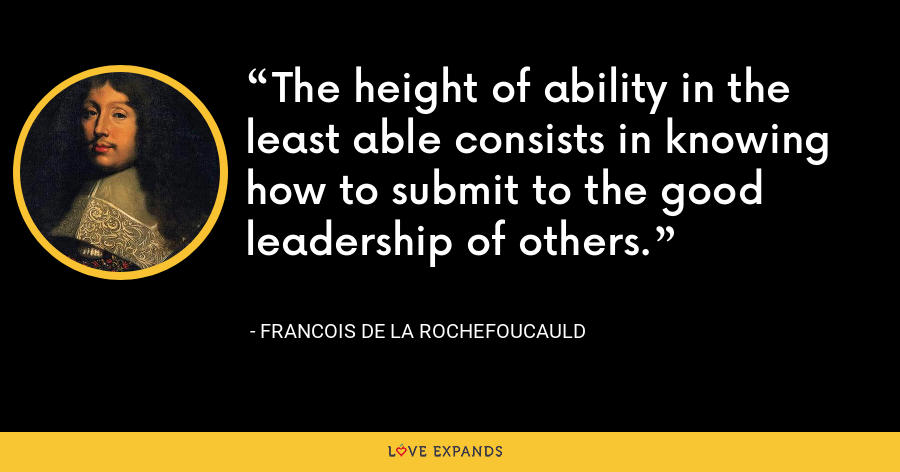 The height of ability in the least able consists in knowing how to submit to the good leadership of others. - François de La Rochefoucauld