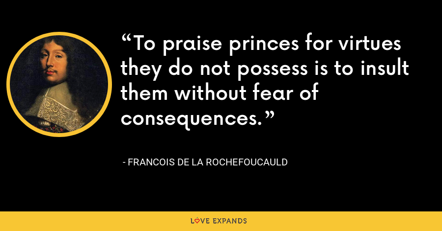 To praise princes for virtues they do not possess is to insult them without fear of consequences. - François de La Rochefoucauld