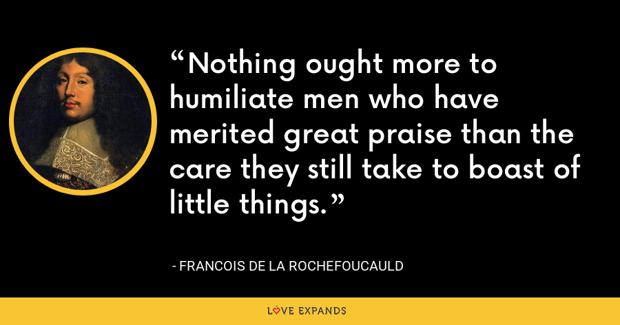 Nothing ought more to humiliate men who have merited great praise than the care they still take to boast of little things. - François de La Rochefoucauld