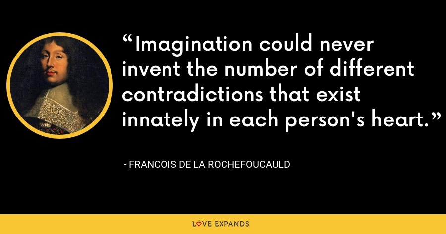 Imagination could never invent the number of different contradictions that exist innately in each person's heart. - François de La Rochefoucauld