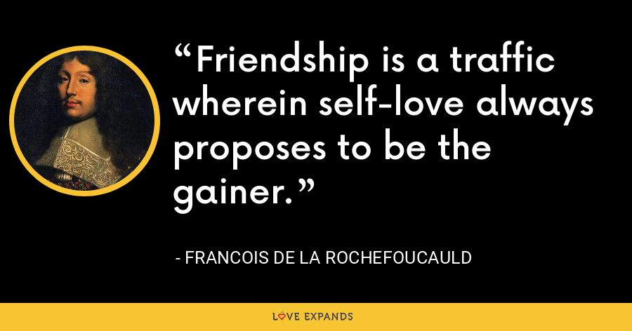 Friendship is a traffic wherein self-love always proposes to be the gainer. - François de La Rochefoucauld