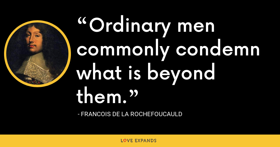 Ordinary men commonly condemn what is beyond them. - François de La Rochefoucauld