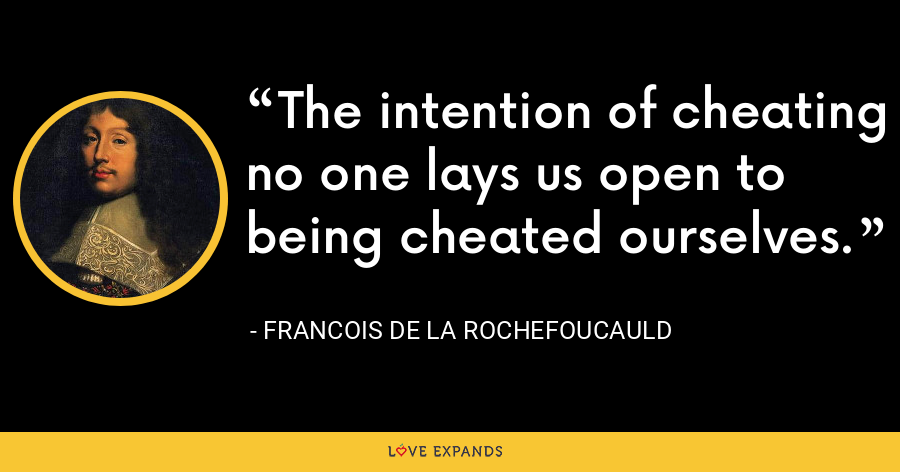 The intention of cheating no one lays us open to being cheated ourselves. - François de La Rochefoucauld