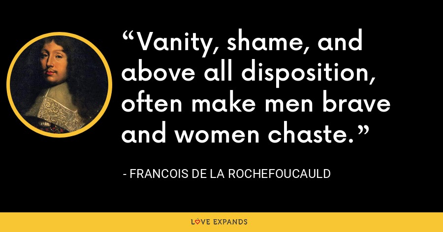 Vanity, shame, and above all disposition, often make men brave and women chaste. - François de La Rochefoucauld