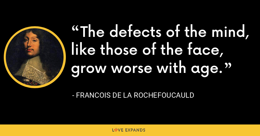 The defects of the mind, like those of the face, grow worse with age. - François de La Rochefoucauld