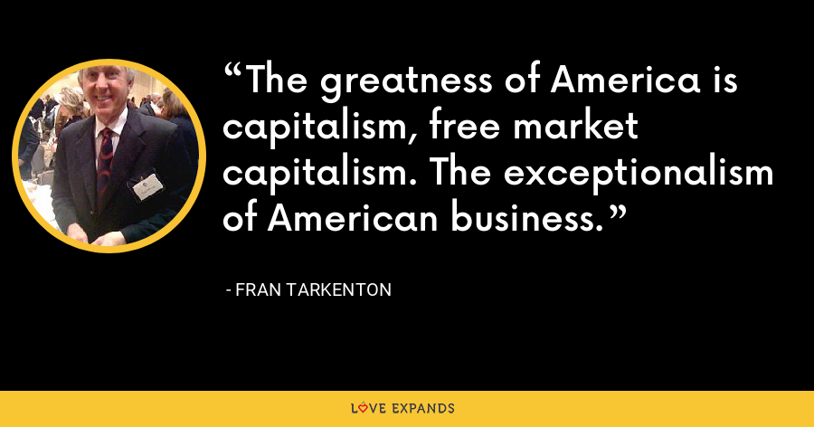 The greatness of America is capitalism, free market capitalism. The exceptionalism of American business. - Fran Tarkenton