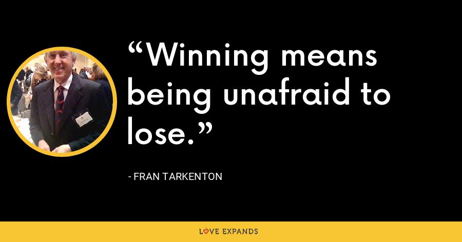 Winning means being unafraid to lose. - Fran Tarkenton