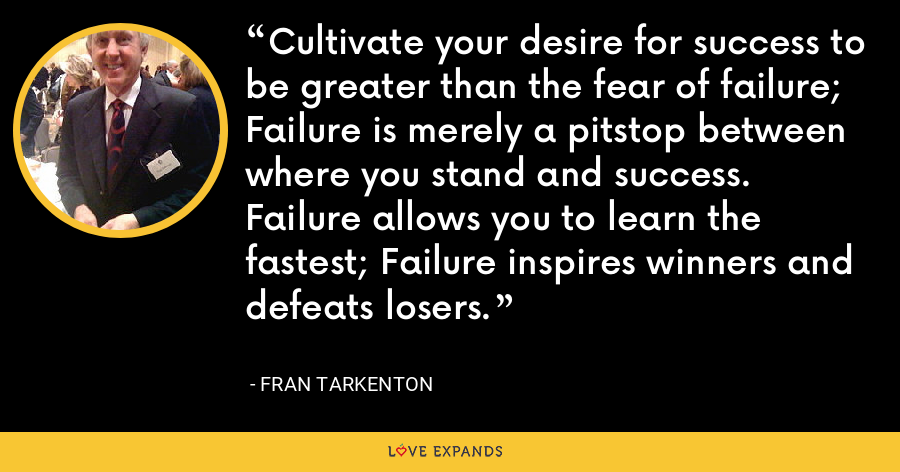 Cultivate your desire for success to be greater than the fear of failure; Failure is merely a pitstop between where you stand and success. Failure allows you to learn the fastest; Failure inspires winners and defeats losers. - Fran Tarkenton