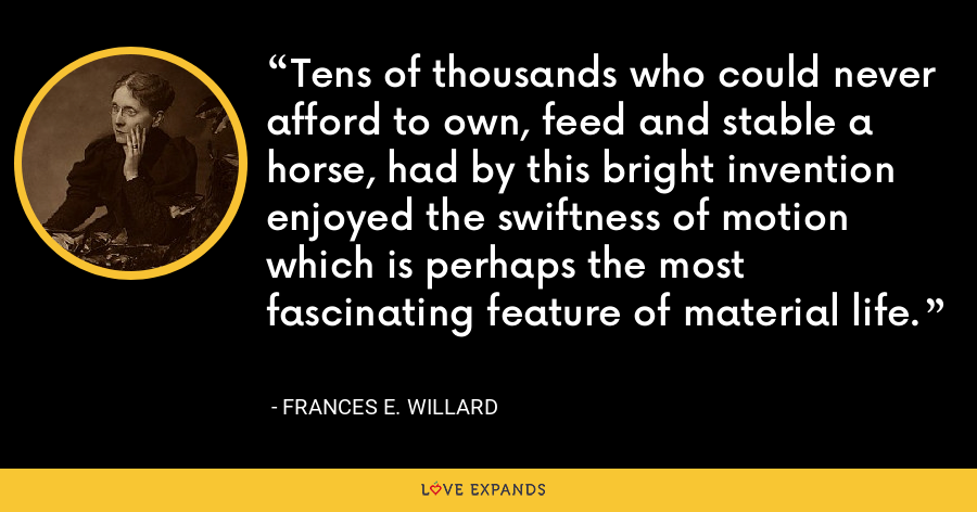 Tens of thousands who could never afford to own, feed and stable a horse, had by this bright invention enjoyed the swiftness of motion which is perhaps the most fascinating feature of material life. - Frances E. Willard