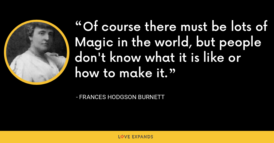 Of course there must be lots of Magic in the world, but people don't know what it is like or how to make it. - Frances Hodgson Burnett