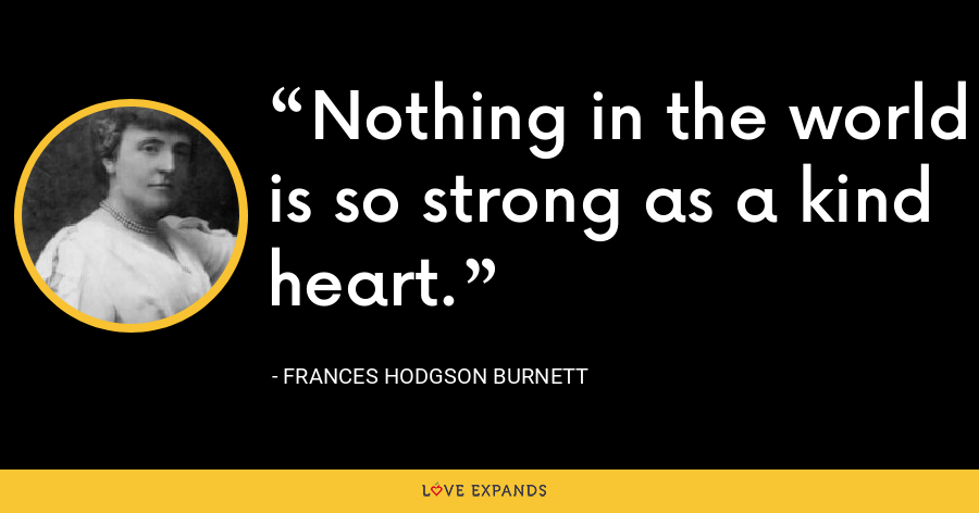Nothing in the world is so strong as a kind heart. - Frances Hodgson Burnett