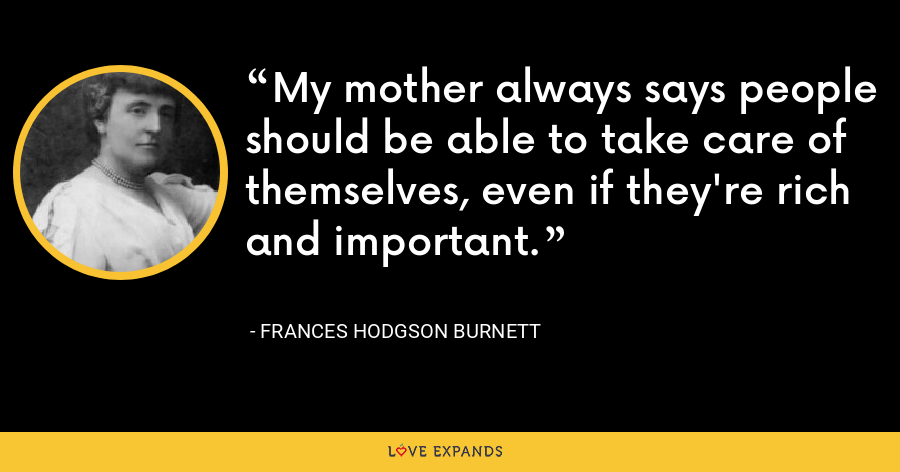 My mother always says people should be able to take care of themselves, even if they're rich and important. - Frances Hodgson Burnett