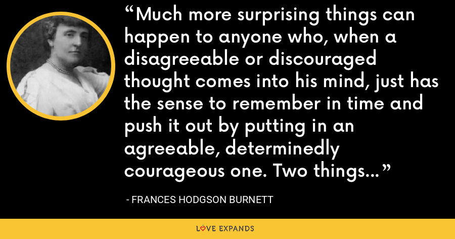 Much more surprising things can happen to anyone who, when a disagreeable or discouraged thought comes into his mind, just has the sense to remember in time and push it out by putting in an agreeable, determinedly courageous one. Two things cannot be in one place. - Frances Hodgson Burnett