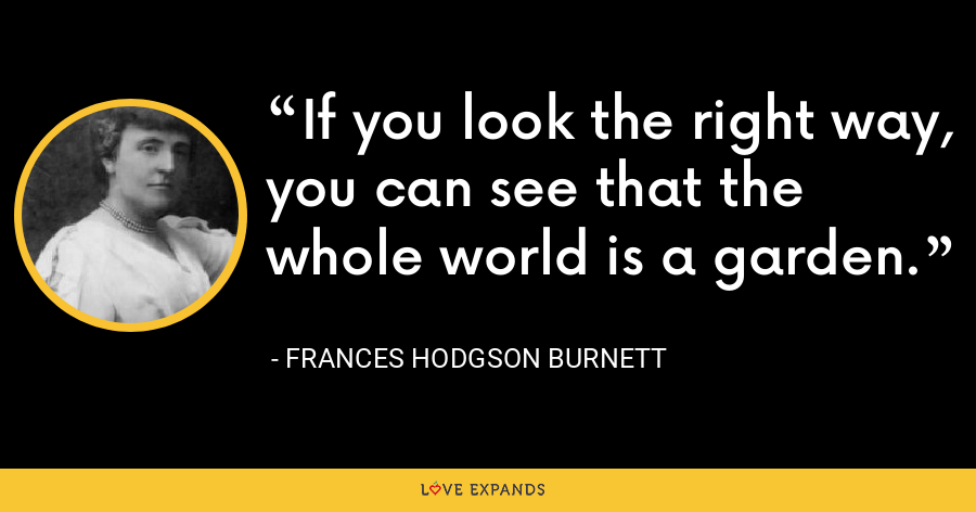 If you look the right way, you can see that the whole world is a garden. - Frances Hodgson Burnett
