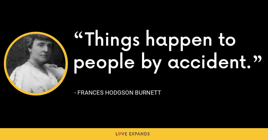 Things happen to people by accident. - Frances Hodgson Burnett