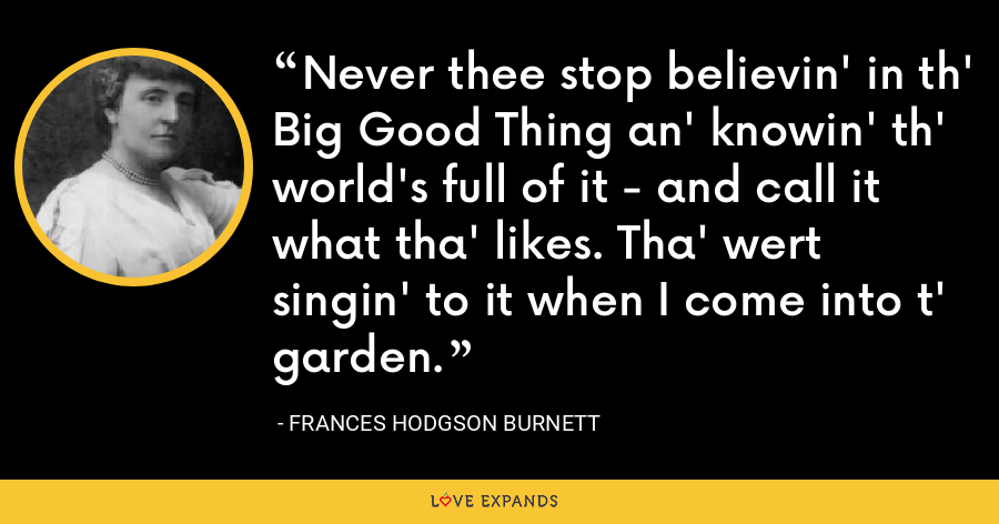 Never thee stop believin' in th' Big Good Thing an' knowin' th' world's full of it - and call it what tha' likes. Tha' wert singin' to it when I come into t' garden. - Frances Hodgson Burnett