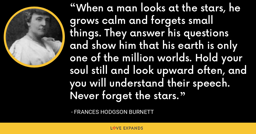When a man looks at the stars, he grows calm and forgets small things. They answer his questions and show him that his earth is only one of the million worlds. Hold your soul still and look upward often, and you will understand their speech. Never forget the stars. - Frances Hodgson Burnett