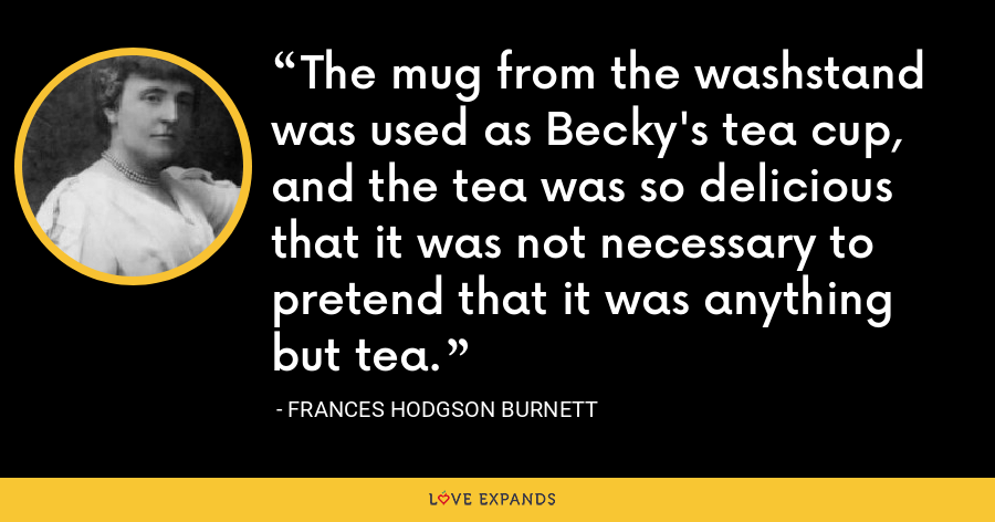 The mug from the washstand was used as Becky's tea cup, and the tea was so delicious that it was not necessary to pretend that it was anything but tea. - Frances Hodgson Burnett