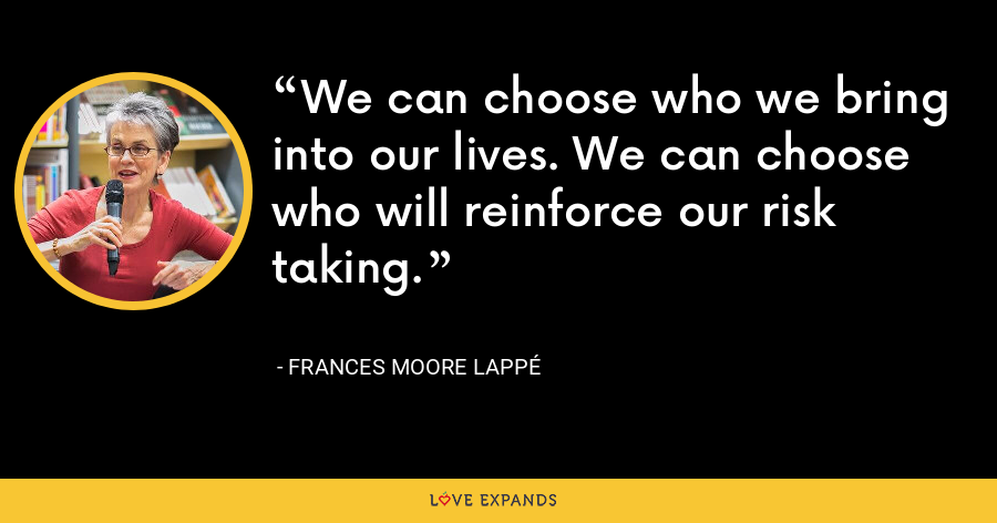 We can choose who we bring into our lives. We can choose who will reinforce our risk taking. - Frances Moore Lappé