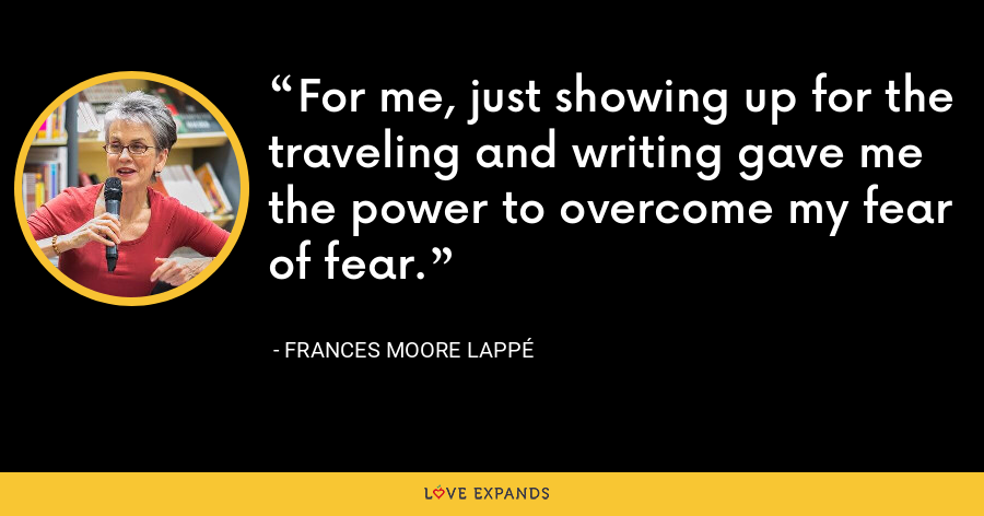 For me, just showing up for the traveling and writing gave me the power to overcome my fear of fear. - Frances Moore Lappé