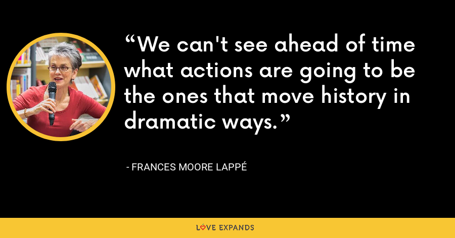 We can't see ahead of time what actions are going to be the ones that move history in dramatic ways. - Frances Moore Lappé