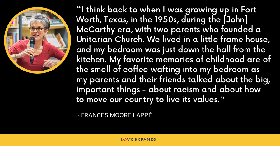 I think back to when I was growing up in Fort Worth, Texas, in the 1950s, during the [John] McCarthy era, with two parents who founded a Unitarian Church. We lived in a little frame house, and my bedroom was just down the hall from the kitchen. My favorite memories of childhood are of the smell of coffee wafting into my bedroom as my parents and their friends talked about the big, important things - about racism and about how to move our country to live its values. - Frances Moore Lappé